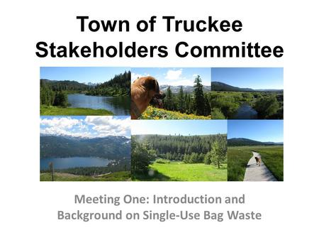 Town of Truckee Stakeholders Committee Meeting One: Introduction and Background on Single-Use Bag Waste.