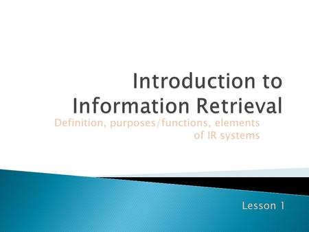 Definition, purposes/functions, elements of IR systems Lesson 1.