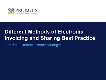 Different Methods of Electronic Invoicing and Sharing Best Practice Tim Kirk, Channel Partner Manager.