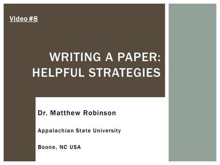 WRITING A PAPER: HELPFUL STRATEGIES Video #8 Dr. Matthew Robinson Appalachian State University Boone, NC USA.