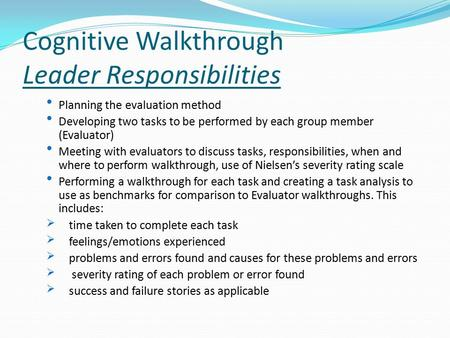 Cognitive Walkthrough Leader Responsibilities Planning the evaluation method Developing two tasks to be performed by each group member (Evaluator) Meeting.