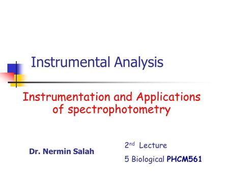 Instrumental Analysis Instrumentation and Applications of spectrophotometry 2 nd Lecture 5 Biological PHCM561 Dr. Nermin Salah.