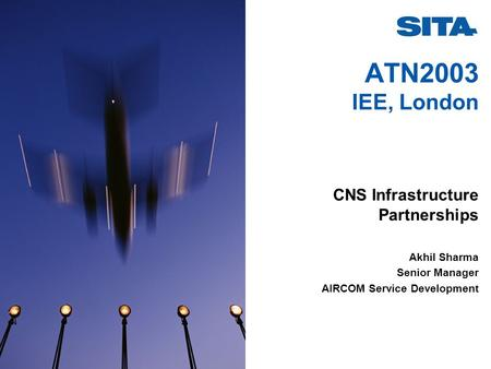 ATN2003 IEE, London CNS Infrastructure Partnerships Akhil Sharma Senior Manager AIRCOM Service Development.