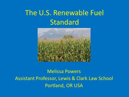 The U.S. Renewable Fuel Standard Melissa Powers Assistant Professor, Lewis & Clark Law School Portland, OR USA.