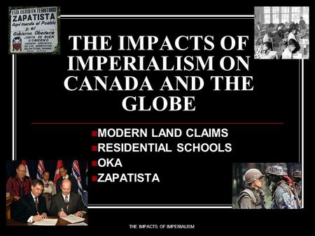 THE IMPACTS OF IMPERIALISM THE IMPACTS OF IMPERIALISM ON CANADA AND THE GLOBE MODERN LAND CLAIMS RESIDENTIAL SCHOOLS OKA ZAPATISTA.