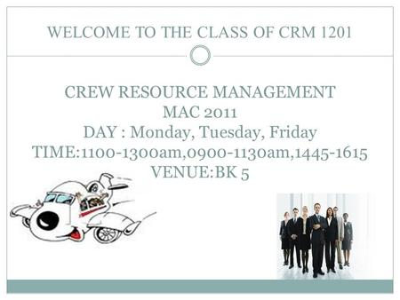 WELCOME TO THE <strong>CLASS</strong> OF CRM 1201 CREW <strong>RESOURCE</strong> MANAGEMENT MAC 2011 DAY : Monday, Tuesday, Friday TIME:1100-1300am,0900-1130am,1445-1615 VENUE:BK 5.
