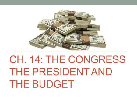 CH. 14: THE CONGRESS THE PRESIDENT AND THE BUDGET.