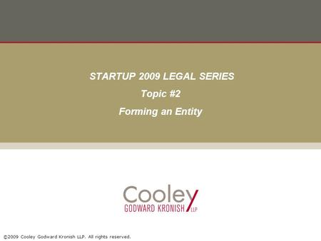 ©2009 Cooley Godward Kronish LLP. All rights reserved. STARTUP 2009 LEGAL SERIES Topic #2 Forming an Entity.