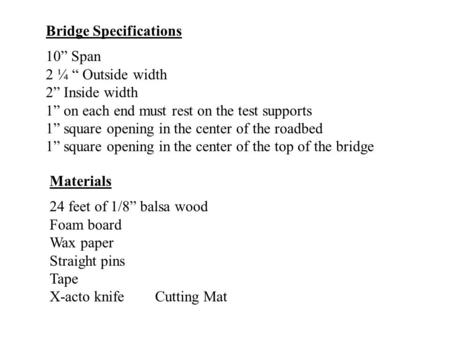 "Bridge Specifications 10"" Span 2 ¼ "" Outside width 2"" Inside width 1"" on each end must rest on the test supports 1"" square opening in the center of the."