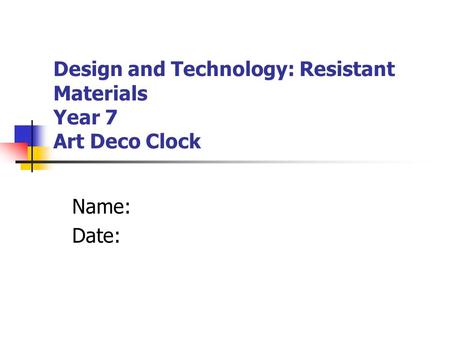Design and Technology: Resistant Materials Year 7 Art Deco Clock Name: Date: