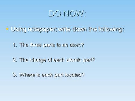 DO NOW:  Using notepaper; write down the following: 1.The three parts to an atom? 2.The charge of each atomic part? 3.Where is each part located?