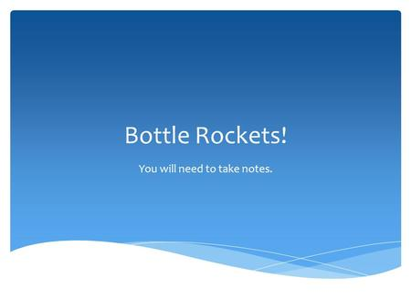 Bottle Rockets! You will need to take notes.. Design, construct and launch a rocket made from empty plastic soda bottles which will fly for a maximum.