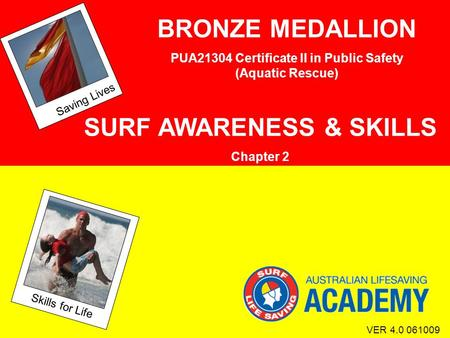 Saving Lives Skills for Life VER 4.0 061009 BRONZE MEDALLION PUA21304 Certificate II in Public Safety (Aquatic Rescue) SURF AWARENESS & SKILLS Chapter.