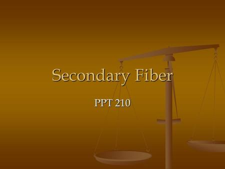 Secondary Fiber PPT 210. Secondary Fiber Fibrous material that has been through the manufacturing process and is being recycled as the raw material for.