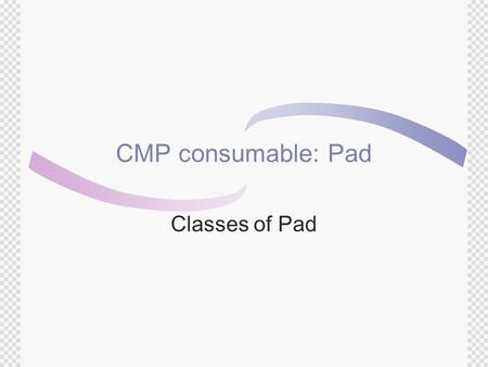 CMP consumable: Pad Classes of Pad. Classes of Pads  Class I. Felts and polymer impregnated Representative; Pellon TM, Suba TM  Class II. Microporous.