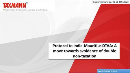 Protocol to India-Mauritius DTAA: A move towards avoidance of double non-taxation Customer Care No. 91-11-45562222 www.taxmann.com.