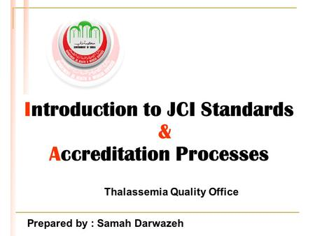 Introduction to JCI Standards & Accreditation Processes Thalassemia Quality Office Prepared by : Samah Darwazeh.