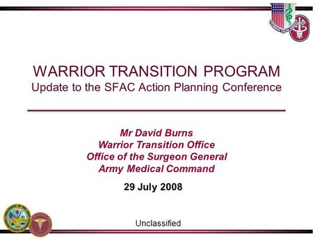 WARRIOR TRANSITION PROGRAM Update to the SFAC Action Planning Conference 29 July 2008 Unclassified Mr David Burns Warrior Transition Office Office of the.