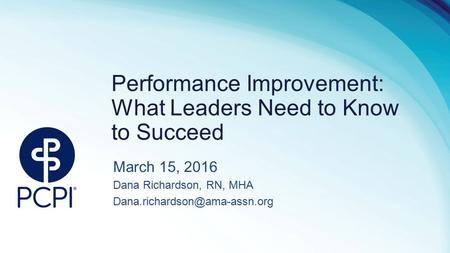 Performance Improvement: What Leaders Need to Know to Succeed March 15, 2016 Dana Richardson, RN, MHA