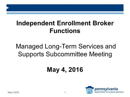 Independent Enrollment Broker Functions Managed Long-Term Services and Supports Subcommittee Meeting May 4, 2016 May 4, 20161.