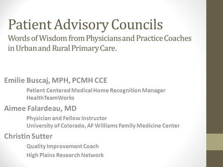 Patient Advisory Councils Words of Wisdom from Physicians and Practice Coaches in Urban and Rural Primary Care. Emilie Buscaj, MPH, PCMH CCE Patient Centered.