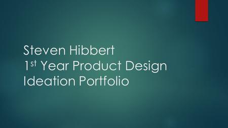 Steven Hibbert 1 st Year Product Design Ideation Portfolio.