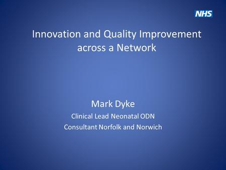 Innovation and Quality Improvement across a Network Mark Dyke Clinical Lead Neonatal ODN Consultant Norfolk and Norwich.