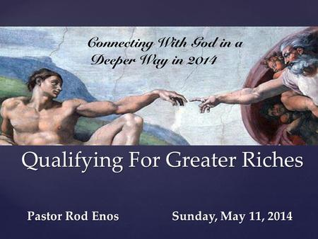 { Qualifying For Greater Riches Pastor Rod Enos Sunday, May 11, 2014.