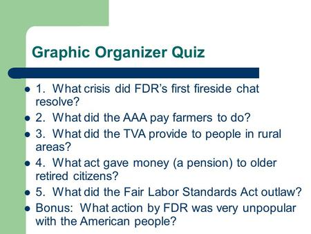 Graphic Organizer Quiz 1. What crisis did FDR's first fireside chat resolve? 2. What did the AAA pay farmers to do? 3. What did the TVA provide to people.
