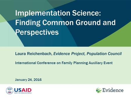 Implementation Science: Finding Common Ground and Perspectives Laura Reichenbach, Evidence Project, Population Council International Conference on Family.