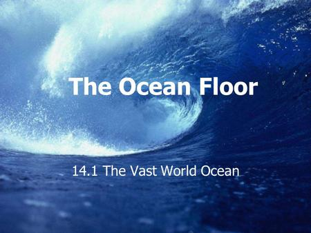 The Ocean Floor 14.1 The Vast World Ocean.