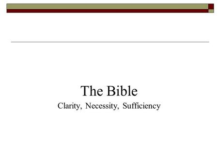 The Bible Clarity, Necessity, Sufficiency. 1. Clarity of Scripture The clarity of Scripture means that the Bible is written in such a way that its teachings.