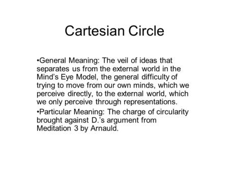 Cartesian Circle General Meaning: The veil of ideas that separates us from the external world in the Mind's Eye Model, the general difficulty of trying.
