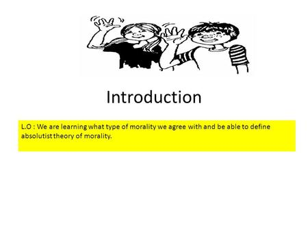 Introduction L.O : We are learning what type of morality we agree with and be able to define absolutist theory of morality.