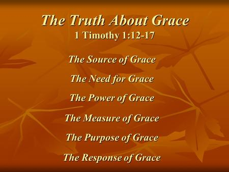 The Truth About Grace 1 Timothy 1:12-17 The Source of Grace The Need for Grace The Power of Grace The Measure of Grace The Purpose of Grace The Response.
