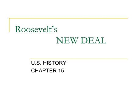 Roosevelt's NEW DEAL U.S. HISTORY CHAPTER 15. OBJECTIVE UNDERSTAND THE IMPORTANCE FOR F.D.R.'S NEW DEAL LEGISLATIONS AND THE IMPACT THOSE POLICIES HAD.