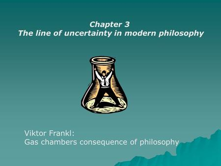 Chapter 3 The line of uncertainty in modern philosophy Viktor Frankl: Gas chambers consequence of philosophy.