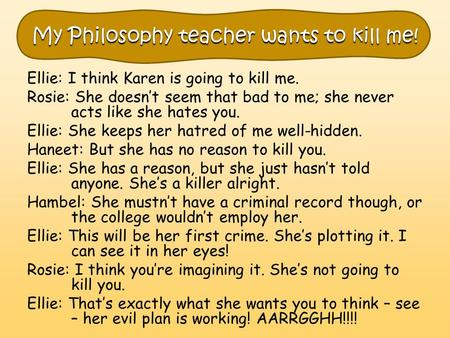 My Philosophy teacher wants to kill me! Ellie: I think Karen is going to kill me. Rosie: She doesn't seem that bad to me; she never acts like she hates.