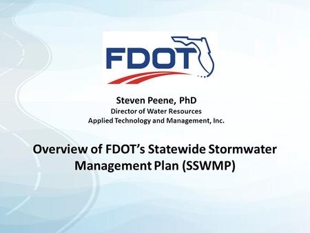 Steven Peene, PhD Director of Water Resources Applied Technology and Management, Inc. Overview of FDOT's Statewide Stormwater Management Plan (SSWMP)