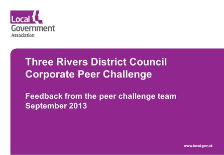 Three Rivers District Council Corporate Peer Challenge Feedback from the peer challenge team September 2013 www.local.gov.uk.