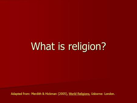 What is religion? Adapted from: Merdith & Hickman (2005), World Religions, Usborne: London.