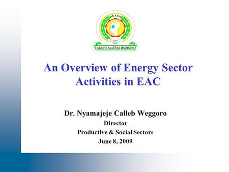 An Overview of Energy Sector Activities in EAC Dr. Nyamajeje Calleb Weggoro Director Productive & Social Sectors June 8, 2009.