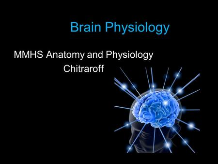 Brain Physiology MMHS Anatomy and Physiology Chitraroff.