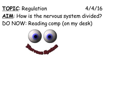 TOPIC: Regulation 4/4/16 AIM: How is the nervous system divided? DO NOW: Reading comp (on my desk)