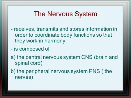 The Nervous System - receives, transmits and stores information in order to coordinate body functions so that they work in harmony. - is composed of a)