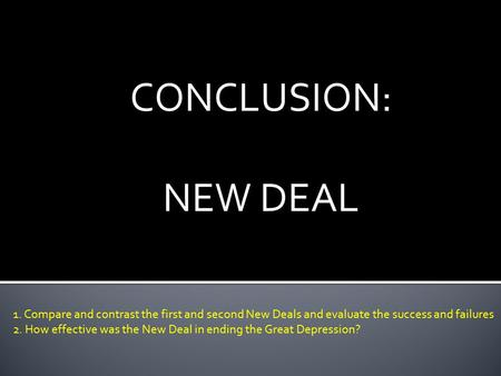 CONCLUSION: NEW DEAL 1. Compare and contrast the first and second New Deals and evaluate the success and failures 2. How effective was the New Deal in.