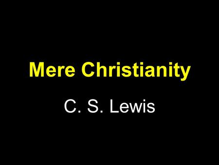 Mere Christianity C. S. Lewis. The Law of Human Nature Chapter 1 Two basic points: –Human beings, all over the earth, have this curious idea that they.