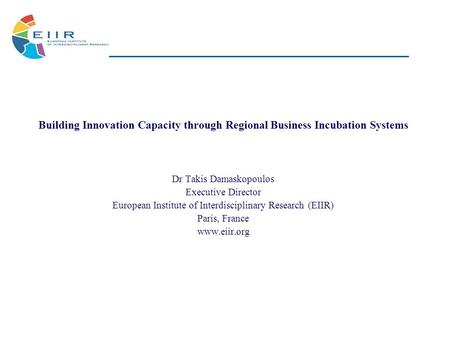 Building Innovation Capacity through Regional Business Incubation Systems Dr Takis Damaskopoulos Executive Director European Institute of Interdisciplinary.