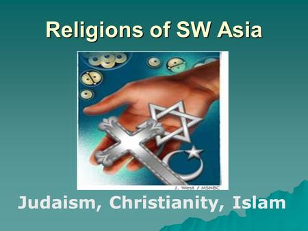 Religions of SW Asia Judaism, Christianity, Islam.