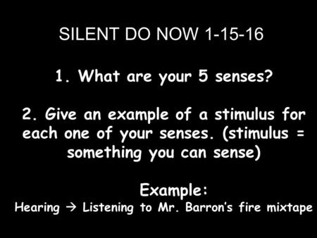 1. What are your 5 senses? 2. Give an example of a stimulus for each one of your senses. (stimulus = something you can sense) Example: Hearing  Listening.